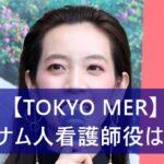 """<span class=""""title"""">【TOKYO MER】ベトナム人看護師役は誰?フォンチーでmiu404出演の元アイドリング!!!</span>"""